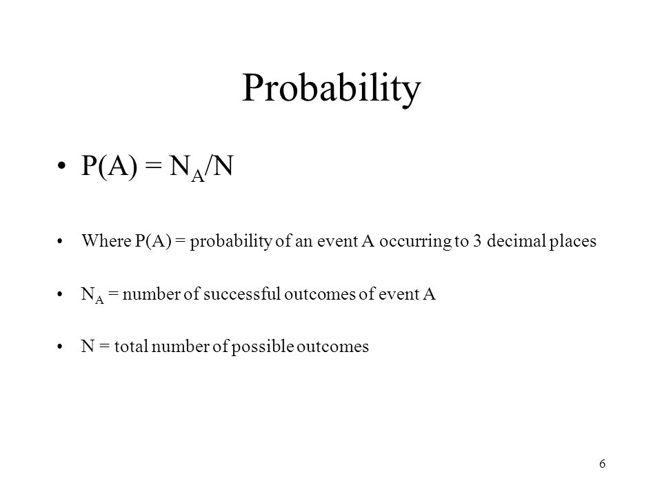 6 Probability P(A) = N A /N Where P(A) = probability of an event A occurring to 3 decimal places N A = number of successful outcomes of event A N = to