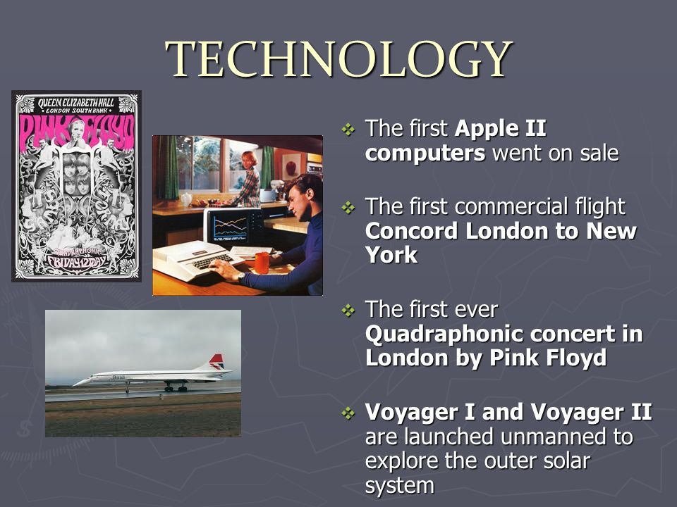 TECHNOLOGY The first Apple II computers went on sale The first Apple II computers went on sale The first commercial flight Concord London to New York The first commercial flight Concord London to New York The first ever Quadraphonic concert in London by Pink Floyd The first ever Quadraphonic concert in London by Pink Floyd Voyager I and Voyager II are launched unmanned to explore the outer solar system Voyager I and Voyager II are launched unmanned to explore the outer solar system