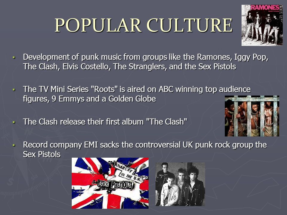 POPULAR CULTURE Development of punk music from groups like the Ramones, Iggy Pop, The Clash, Elvis Costello, The Stranglers, and the Sex Pistols Development of punk music from groups like the Ramones, Iggy Pop, The Clash, Elvis Costello, The Stranglers, and the Sex Pistols The TV Mini Series Roots is aired on ABC winning top audience figures, 9 Emmys and a Golden Globe The TV Mini Series Roots is aired on ABC winning top audience figures, 9 Emmys and a Golden Globe The Clash release their first album The Clash The Clash release their first album The Clash Record company EMI sacks the controversial UK punk rock group the Sex Pistols Record company EMI sacks the controversial UK punk rock group the Sex Pistols