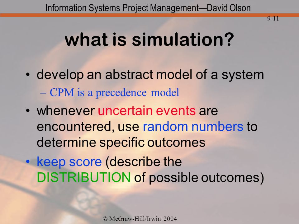 © McGraw-Hill/Irwin 2004 Information Systems Project ManagementDavid Olson 9-11 what is simulation? develop an abstract model of a system –CPM is a pr