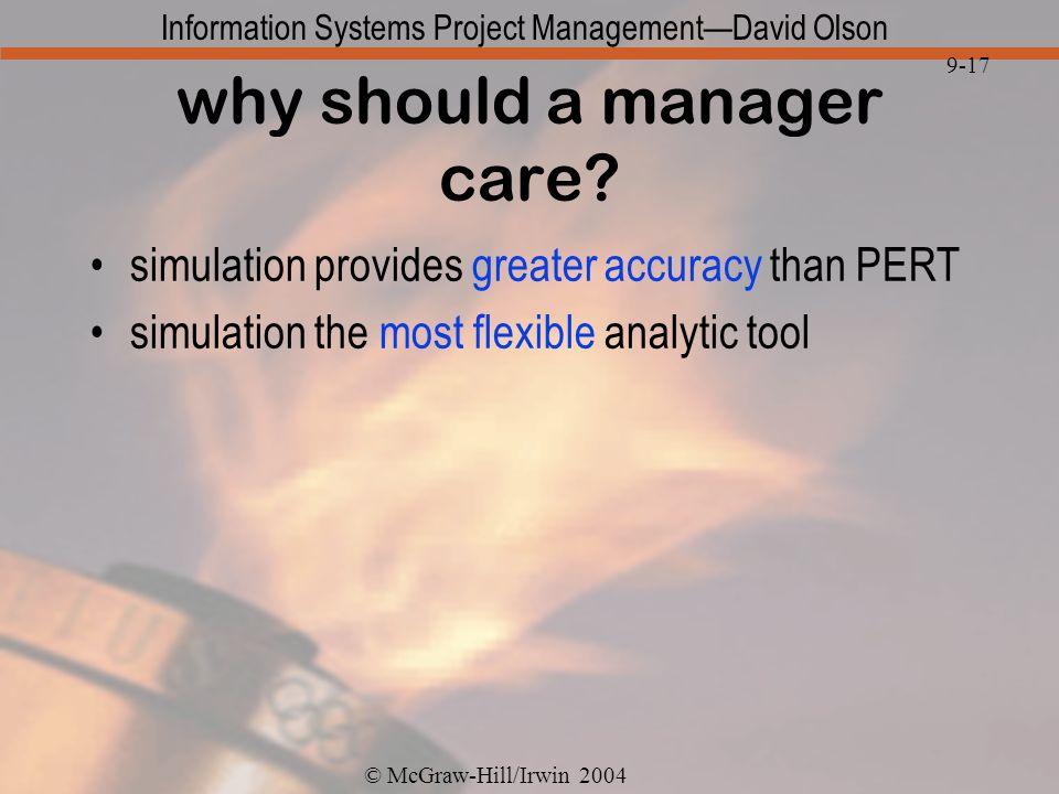 © McGraw-Hill/Irwin 2004 Information Systems Project ManagementDavid Olson 9-17 why should a manager care? simulation provides greater accuracy than P