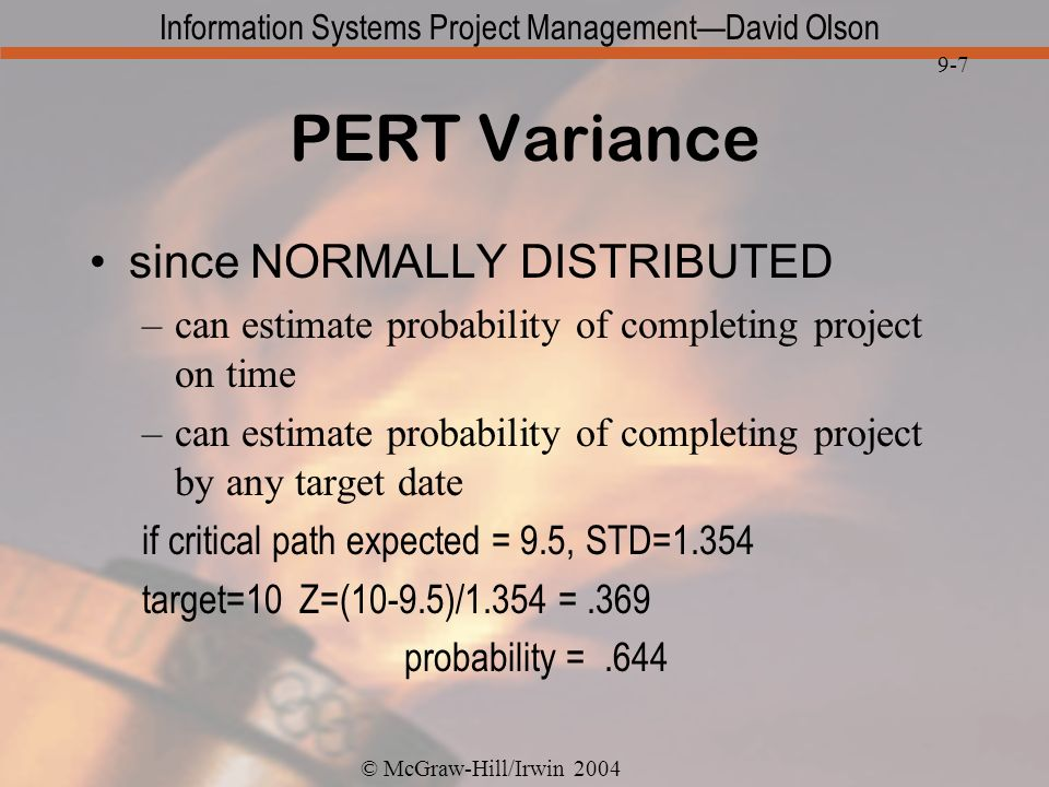 © McGraw-Hill/Irwin 2004 Information Systems Project ManagementDavid Olson 9-7 PERT Variance since NORMALLY DISTRIBUTED –can estimate probability of c