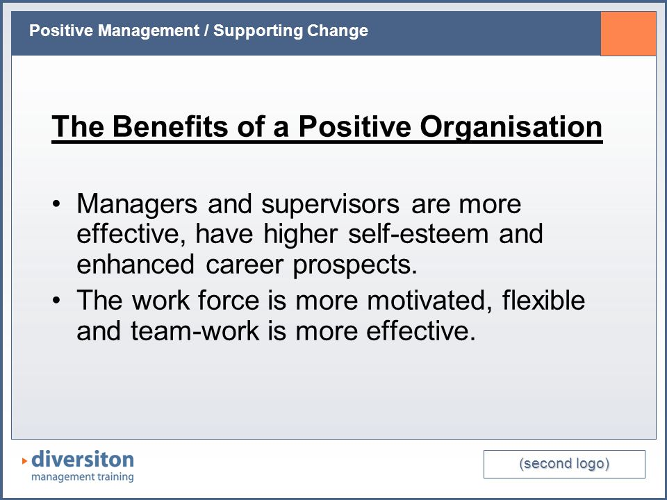 (second logo) Positive Management / Supporting Change The Benefits of a Positive Organisation Managers and supervisors are more effective, have higher