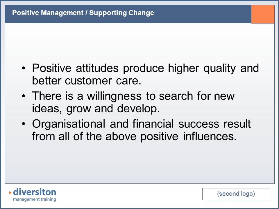 (second logo) Positive Management / Supporting Change Positive attitudes produce higher quality and better customer care. There is a willingness to se