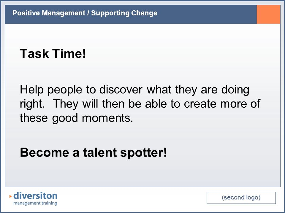 (second logo) Positive Management / Supporting Change Task Time! Help people to discover what they are doing right. They will then be able to create m
