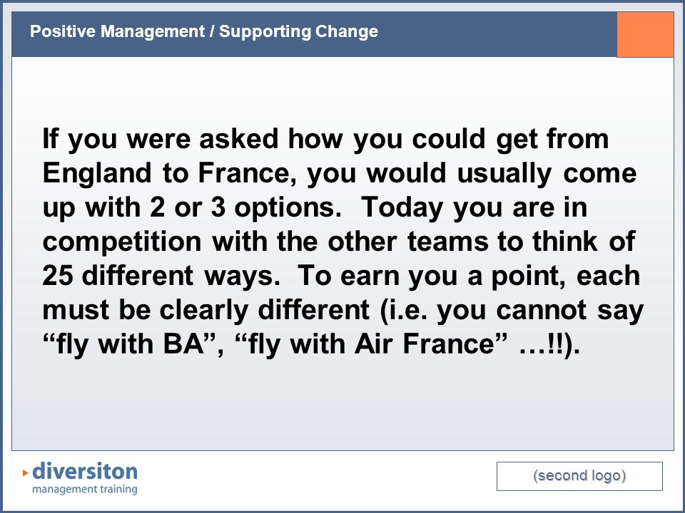 (second logo) Positive Management / Supporting Change If you were asked how you could get from England to France, you would usually come up with 2 or 3 options.