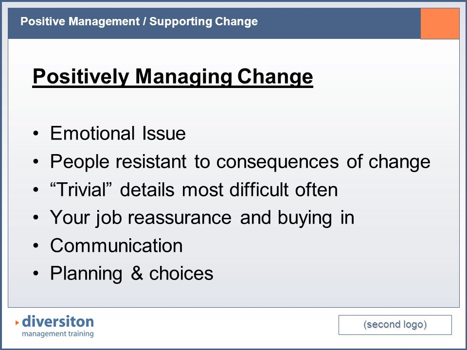 (second logo) Positive Management / Supporting Change Positively Managing Change Emotional Issue People resistant to consequences of change Trivial de