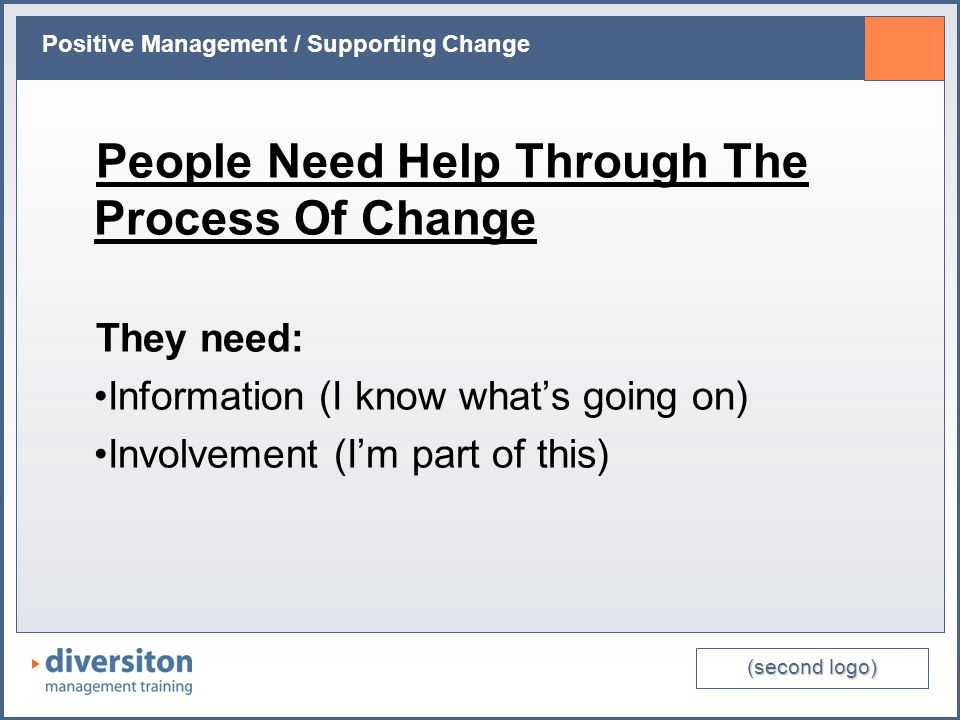 (second logo) Positive Management / Supporting Change People Need Help Through The Process Of Change They need: Information (I know whats going on) Involvement (Im part of this)