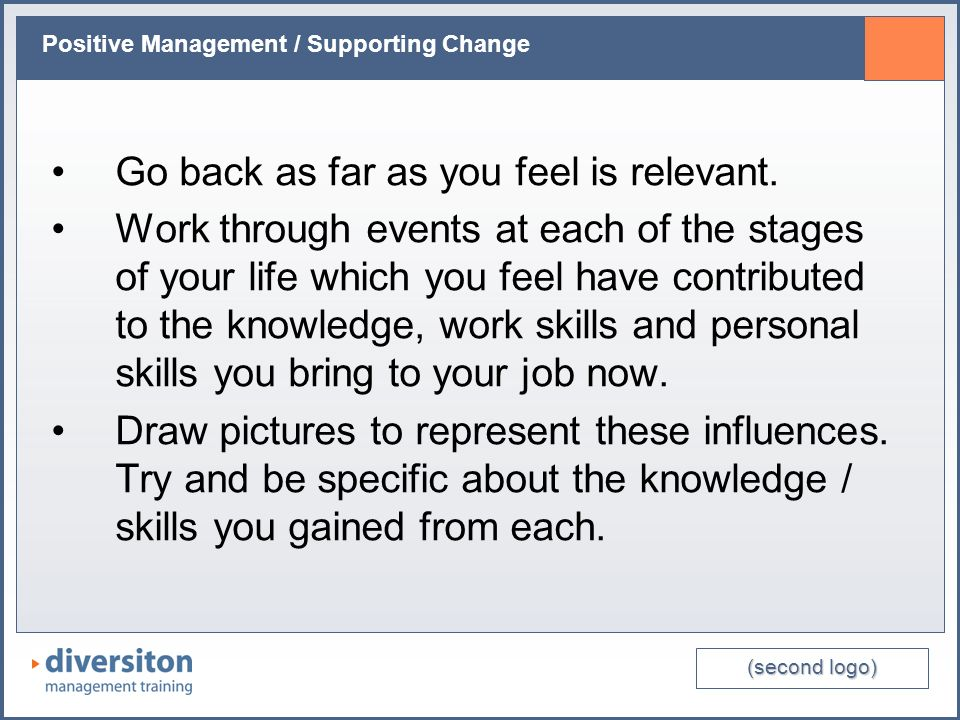 (second logo) Positive Management / Supporting Change Go back as far as you feel is relevant.