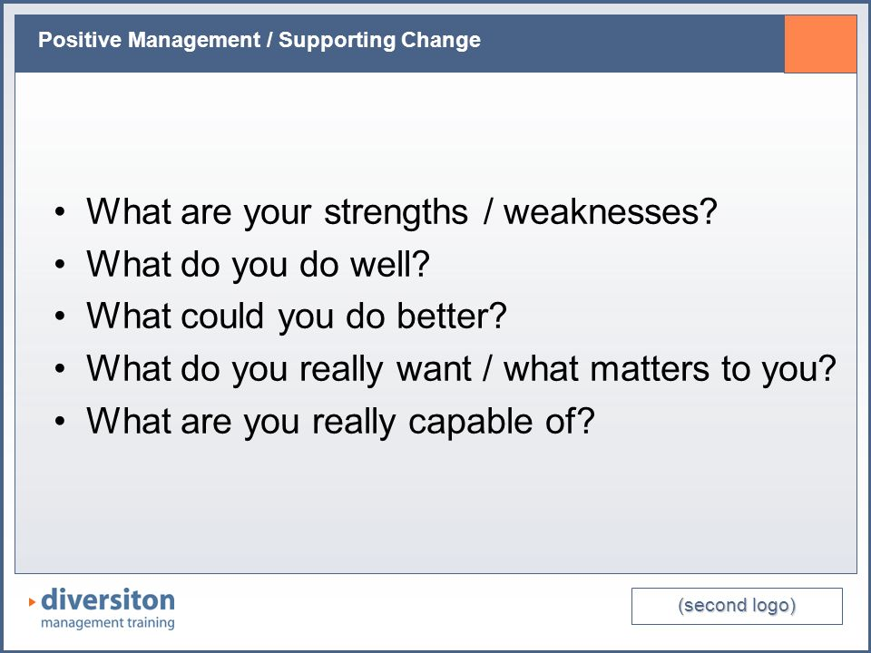 (second logo) Positive Management / Supporting Change What are your strengths / weaknesses? What do you do well? What could you do better? What do you