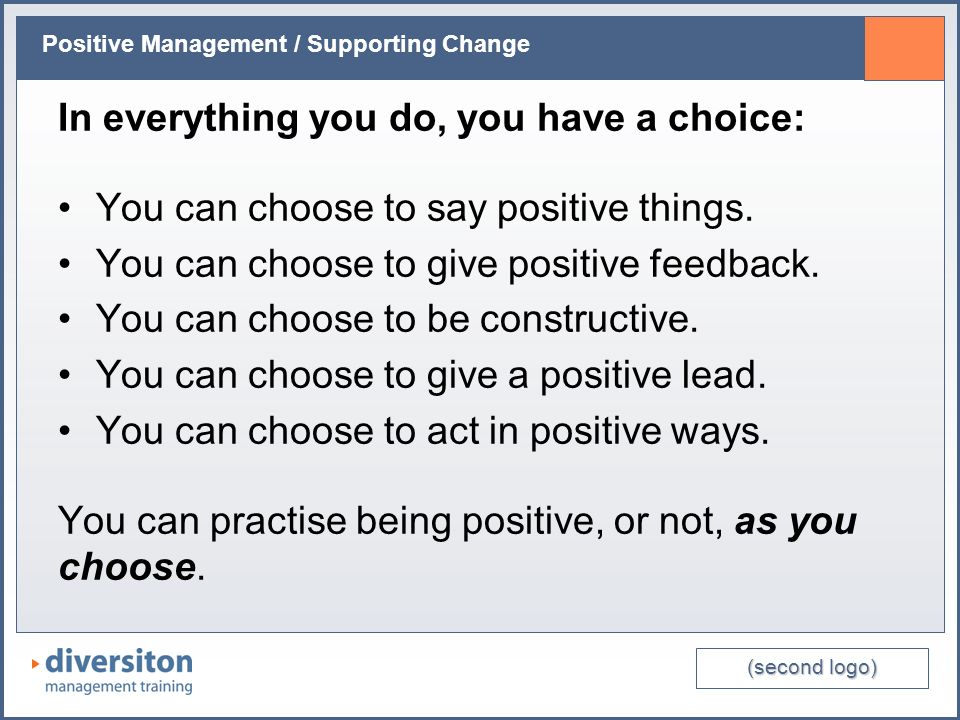 (second logo) Positive Management / Supporting Change In everything you do, you have a choice: You can choose to say positive things. You can choose t