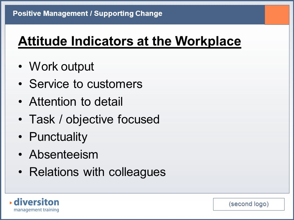 (second logo) Positive Management / Supporting Change Attitude Indicators at the Workplace Work output Service to customers Attention to detail Task / objective focused Punctuality Absenteeism Relations with colleagues