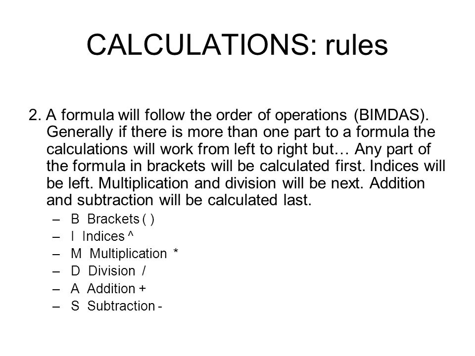 CALCULATIONS: rules 2. A formula will follow the order of operations (BIMDAS). Generally if there is more than one part to a formula the calculations