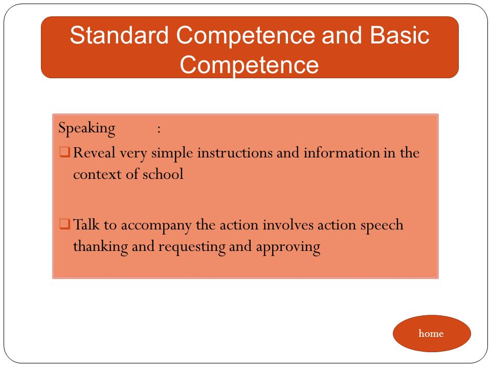 Listening: Understand very simple instructions to act in the context of school Respond to very simple instructions with regard to the expression for the request and give verbal approval for actions and acceptable in the context of the classroom and school Standard Competence and Basic Competence home