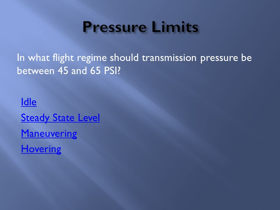 In what flight regime should transmission pressure be between 45 and 65 PSI? Idle Steady State Level Maneuvering Hovering