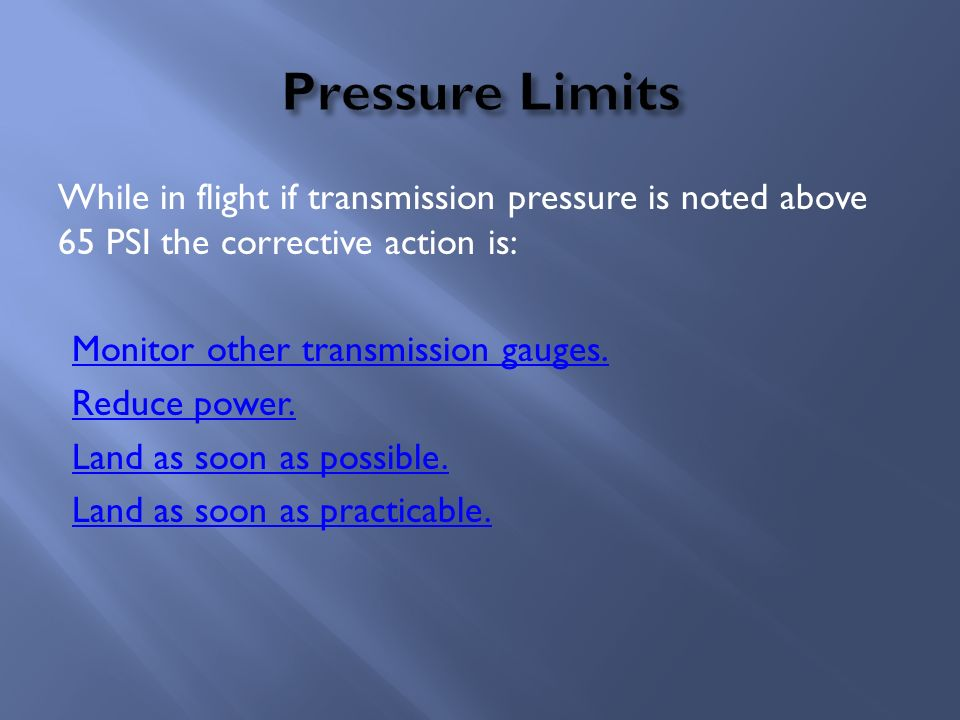 While in flight if transmission pressure is noted above 65 PSI the corrective action is: Monitor other transmission gauges. Reduce power. Land as soon