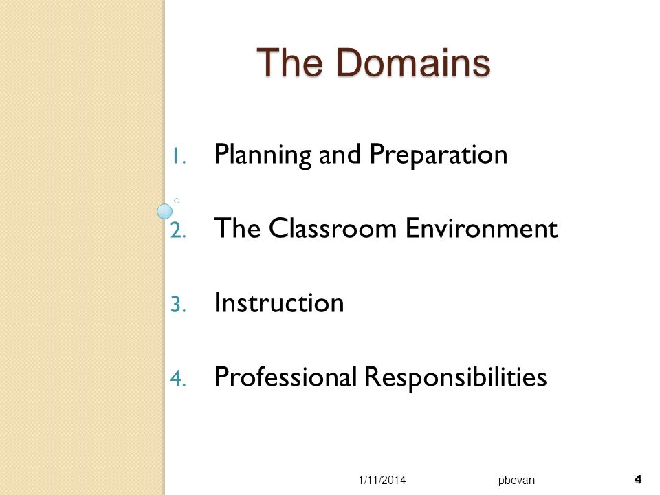 4 The Domains 1. Planning and Preparation 2. The Classroom Environment 3. Instruction 4. Professional Responsibilities 1/11/2014pbevan 4