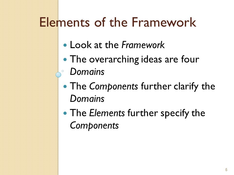 5 Elements of the Framework Look at the Framework The overarching ideas are four Domains The Components further clarify the Domains The Elements furth