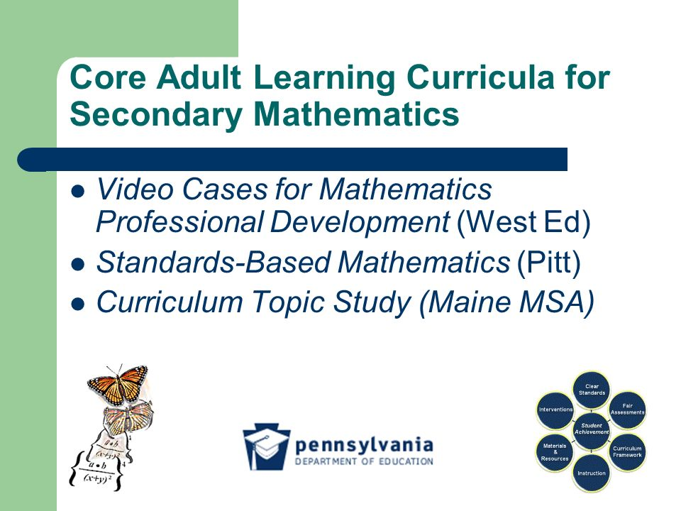 Core Adult Learning Curricula for Secondary Mathematics Video Cases for Mathematics Professional Development (West Ed) Standards-Based Mathematics (Pitt) Curriculum Topic Study (Maine MSA)