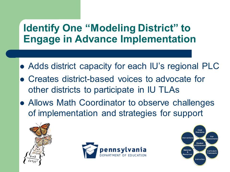 Identify One Modeling District to Engage in Advance Implementation Adds district capacity for each IUs regional PLC Creates district-based voices to advocate for other districts to participate in IU TLAs Allows Math Coordinator to observe challenges of implementation and strategies for support