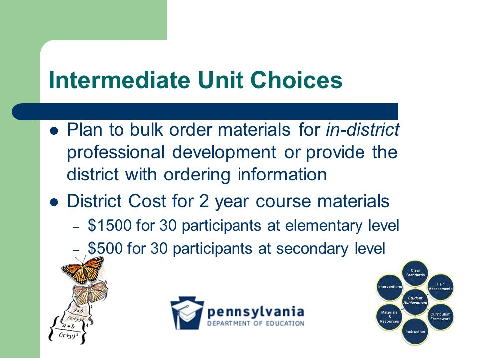 Intermediate Unit Choices Plan to bulk order materials for in-district professional development or provide the district with ordering information District Cost for 2 year course materials – $1500 for 30 participants at elementary level – $500 for 30 participants at secondary level