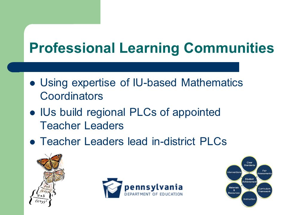 Professional Learning Communities Using expertise of IU-based Mathematics Coordinators IUs build regional PLCs of appointed Teacher Leaders Teacher Leaders lead in-district PLCs
