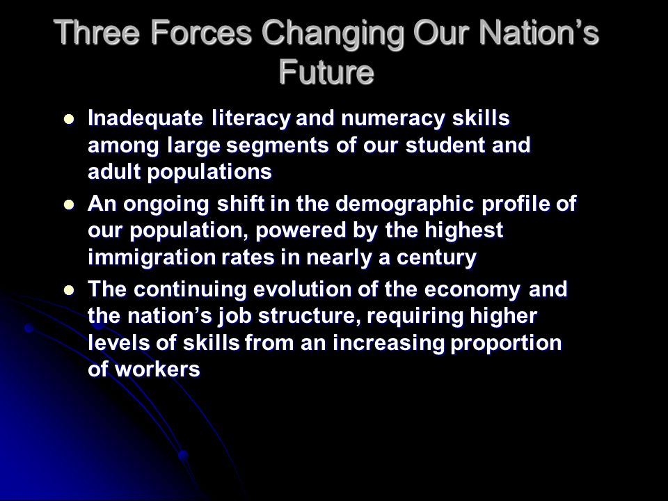 Three Forces Changing Our Nations Future Inadequate literacy and numeracy skills among large segments of our student and adult populations Inadequate literacy and numeracy skills among large segments of our student and adult populations An ongoing shift in the demographic profile of our population, powered by the highest immigration rates in nearly a century An ongoing shift in the demographic profile of our population, powered by the highest immigration rates in nearly a century The continuing evolution of the economy and the nations job structure, requiring higher levels of skills from an increasing proportion of workers The continuing evolution of the economy and the nations job structure, requiring higher levels of skills from an increasing proportion of workers