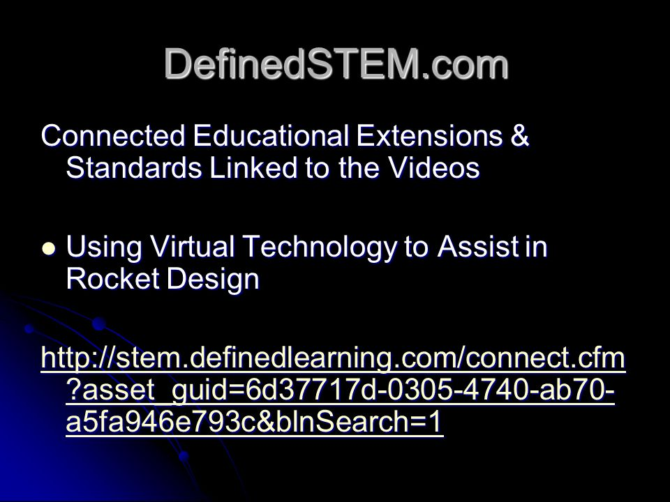 DefinedSTEM.com Connected Educational Extensions & Standards Linked to the Videos Using Virtual Technology to Assist in Rocket Design Using Virtual Technology to Assist in Rocket Design http://stem.definedlearning.com/connect.cfm asset_guid=6d37717d-0305-4740-ab70- a5fa946e793c&blnSearch=1 http://stem.definedlearning.com/connect.cfm asset_guid=6d37717d-0305-4740-ab70- a5fa946e793c&blnSearch=1