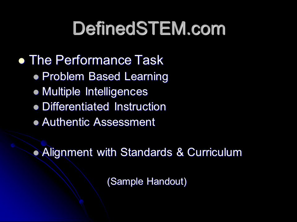DefinedSTEM.com The Performance Task The Performance Task Problem Based Learning Problem Based Learning Multiple Intelligences Multiple Intelligences Differentiated Instruction Differentiated Instruction Authentic Assessment Authentic Assessment Alignment with Standards & Curriculum Alignment with Standards & Curriculum (Sample Handout)