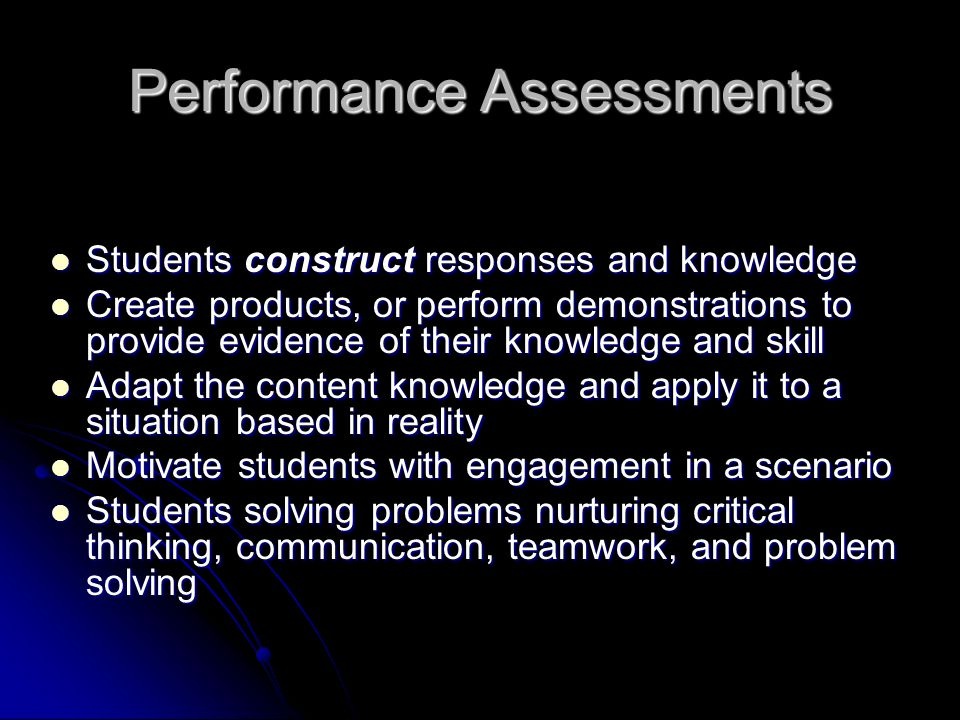Performance Assessments Students construct responses and knowledge Students construct responses and knowledge Create products, or perform demonstrations to provide evidence of their knowledge and skill Create products, or perform demonstrations to provide evidence of their knowledge and skill Adapt the content knowledge and apply it to a situation based in reality Adapt the content knowledge and apply it to a situation based in reality Motivate students with engagement in a scenario Motivate students with engagement in a scenario Students solving problems nurturing critical thinking, communication, teamwork, and problem solving Students solving problems nurturing critical thinking, communication, teamwork, and problem solving