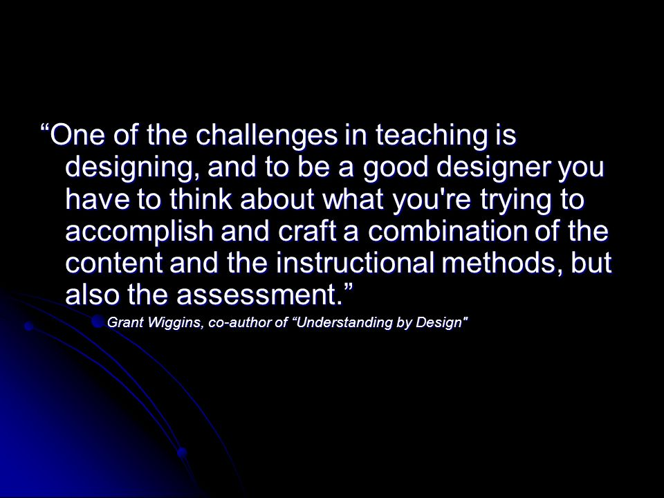 One of the challenges in teaching is designing, and to be a good designer you have to think about what you re trying to accomplish and craft a combination of the content and the instructional methods, but also the assessment.