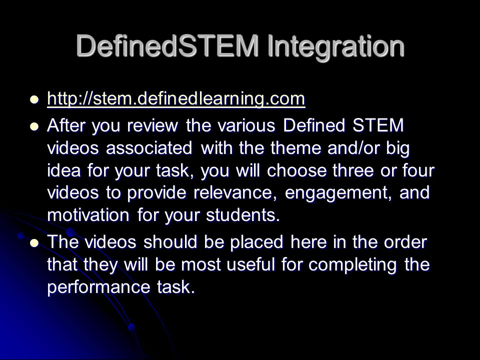 DefinedSTEM Integration http://stem.definedlearning.com http://stem.definedlearning.com http://stem.definedlearning.com After you review the various Defined STEM videos associated with the theme and/or big idea for your task, you will choose three or four videos to provide relevance, engagement, and motivation for your students.