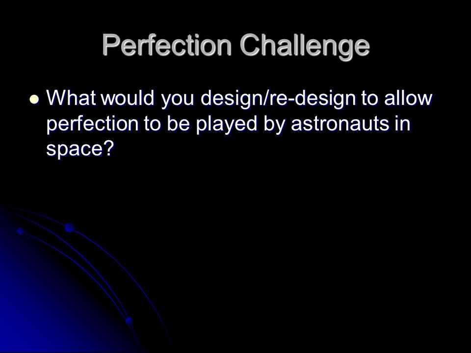 Perfection Challenge What would you design/re-design to allow perfection to be played by astronauts in space.