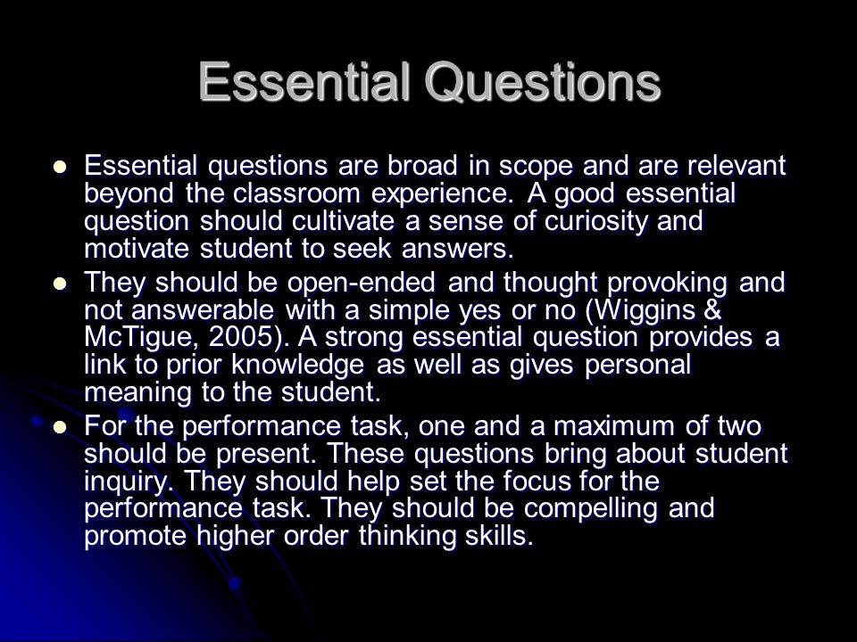 Essential Questions Essential questions are broad in scope and are relevant beyond the classroom experience.