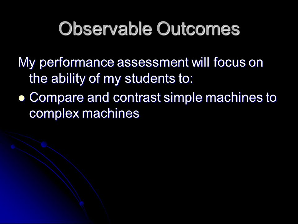 Observable Outcomes My performance assessment will focus on the ability of my students to: Compare and contrast simple machines to complex machines Compare and contrast simple machines to complex machines