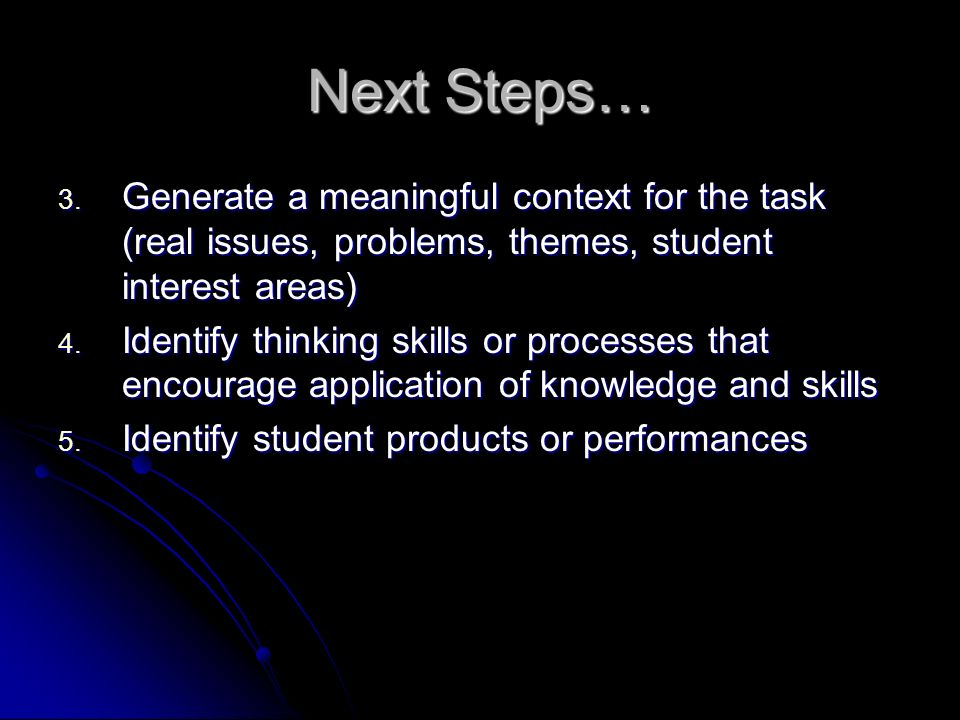 3. Generate a meaningful context for the task (real issues, problems, themes, student interest areas) 4. Identify thinking skills or processes that en