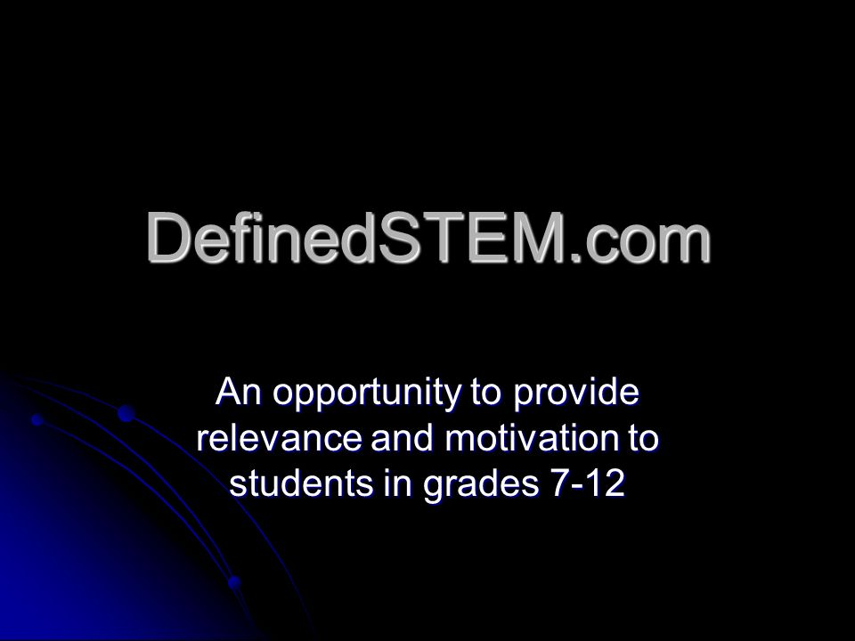 DefinedSTEM.com An opportunity to provide relevance and motivation to students in grades 7-12