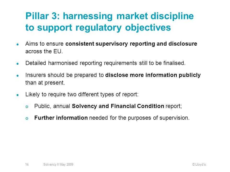© LloydsSolvency II May 200914 Pillar 3: harnessing market discipline to support regulatory objectives Aims to ensure consistent supervisory reporting and disclosure across the EU.