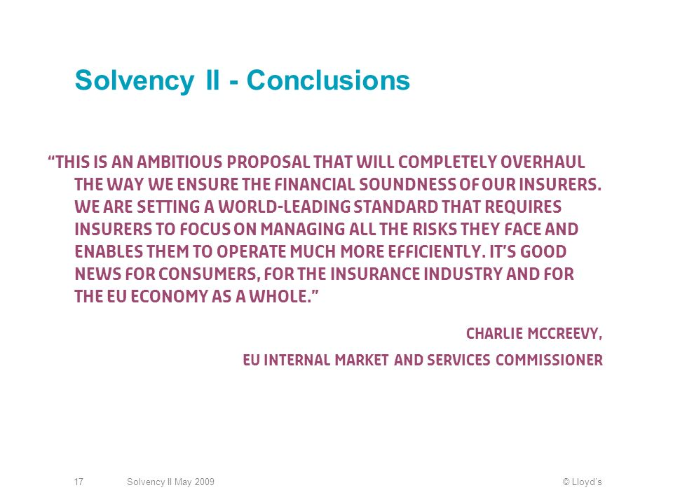 © LloydsSolvency II May 200917 Solvency II - Conclusions This is an ambitious proposal that will completely overhaul the way we ensure the financial soundness of our insurers.