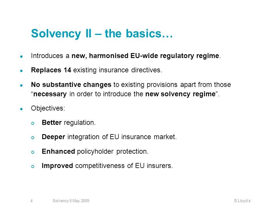 © LloydsSolvency II May 20094 Solvency II – the basics… Introduces a new, harmonised EU-wide regulatory regime.