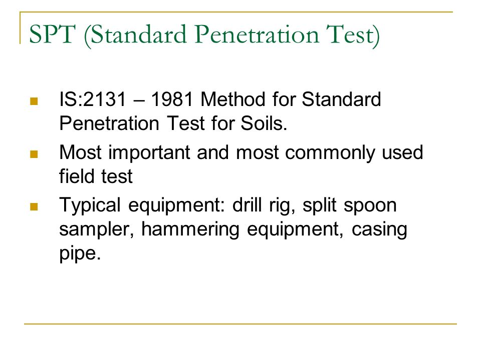 SPT (Standard Penetration Test) IS:2131 – 1981 Method for Standard Penetration Test for Soils. Most important and most commonly used field test Typica