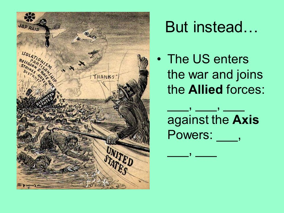 But instead… The US enters the war and joins the Allied forces: ___, ___, ___ against the Axis Powers: ___, ___, ___