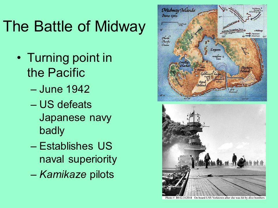 The Battle of Midway Turning point in the Pacific –June 1942 –US defeats Japanese navy badly –Establishes US naval superiority –Kamikaze pilots