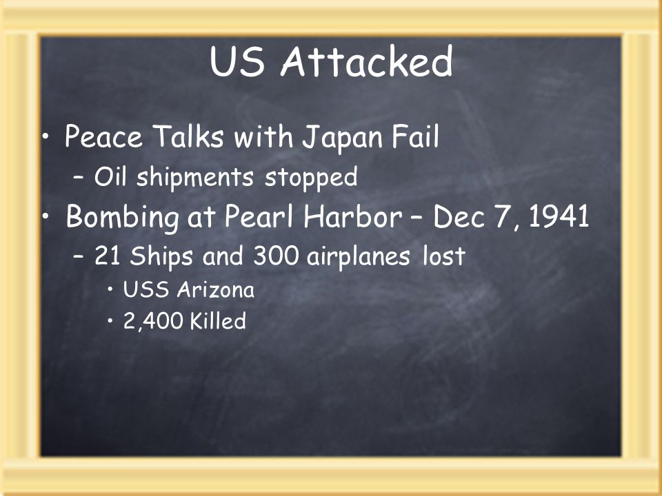 US Attacked Peace Talks with Japan Fail –Oil shipments stopped Bombing at Pearl Harbor – Dec 7, 1941 –21 Ships and 300 airplanes lost USS Arizona 2,400 Killed