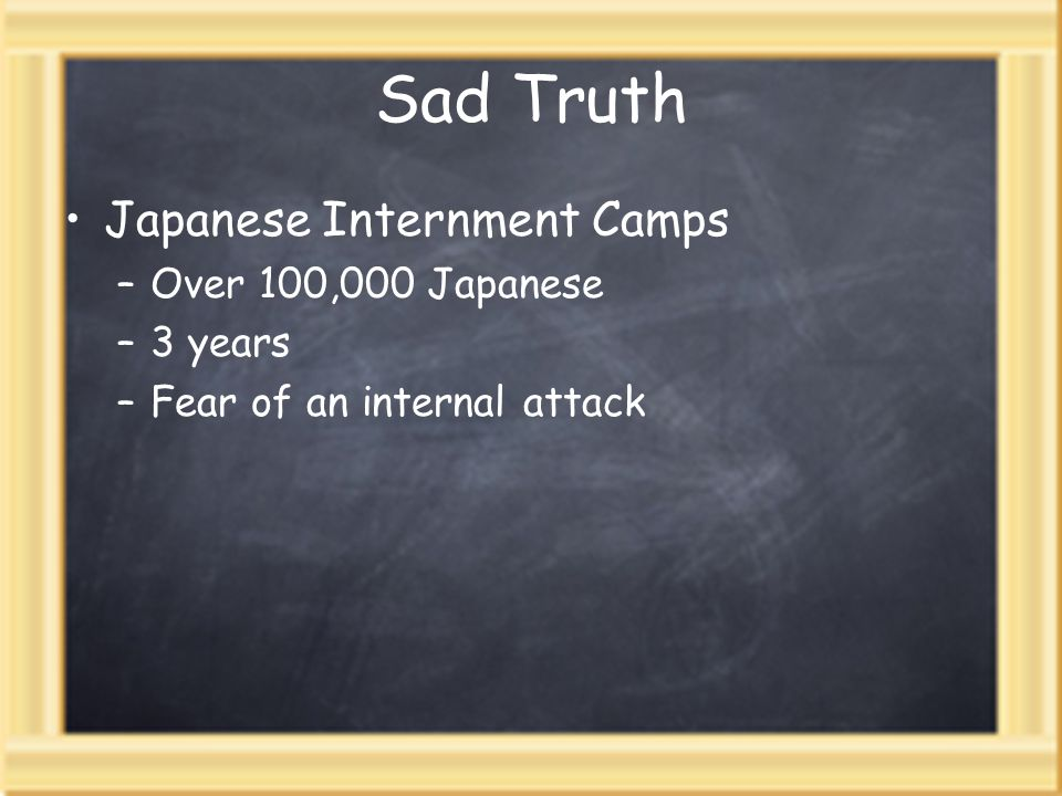 Sad Truth Japanese Internment Camps –Over 100,000 Japanese –3 years –Fear of an internal attack