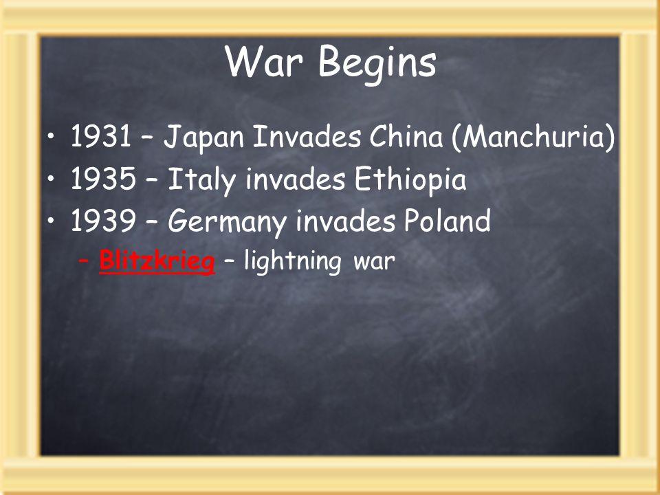 War Begins 1931 – Japan Invades China (Manchuria) 1935 – Italy invades Ethiopia 1939 – Germany invades Poland –Blitzkrieg – lightning war