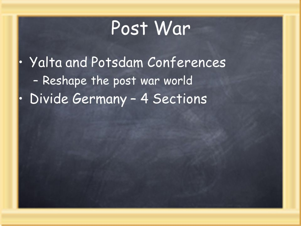 Post War Yalta and Potsdam Conferences –Reshape the post war world Divide Germany – 4 Sections