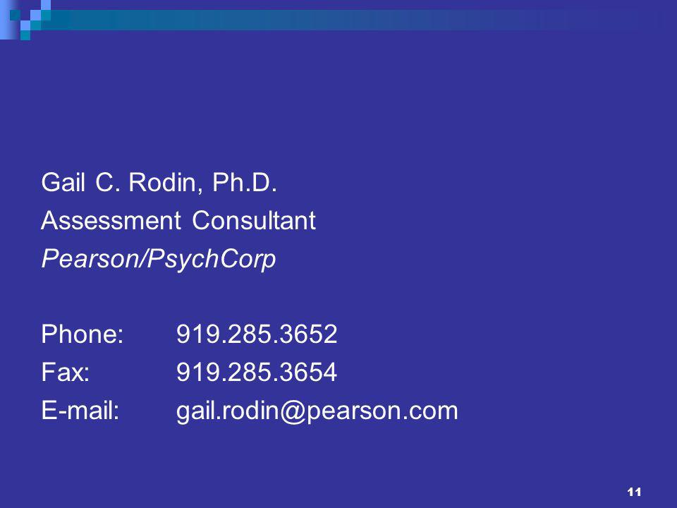 11 Gail C. Rodin, Ph.D. Assessment Consultant Pearson/PsychCorp Phone:919.285.3652 Fax:919.285.3654 E-mail:gail.rodin@pearson.com