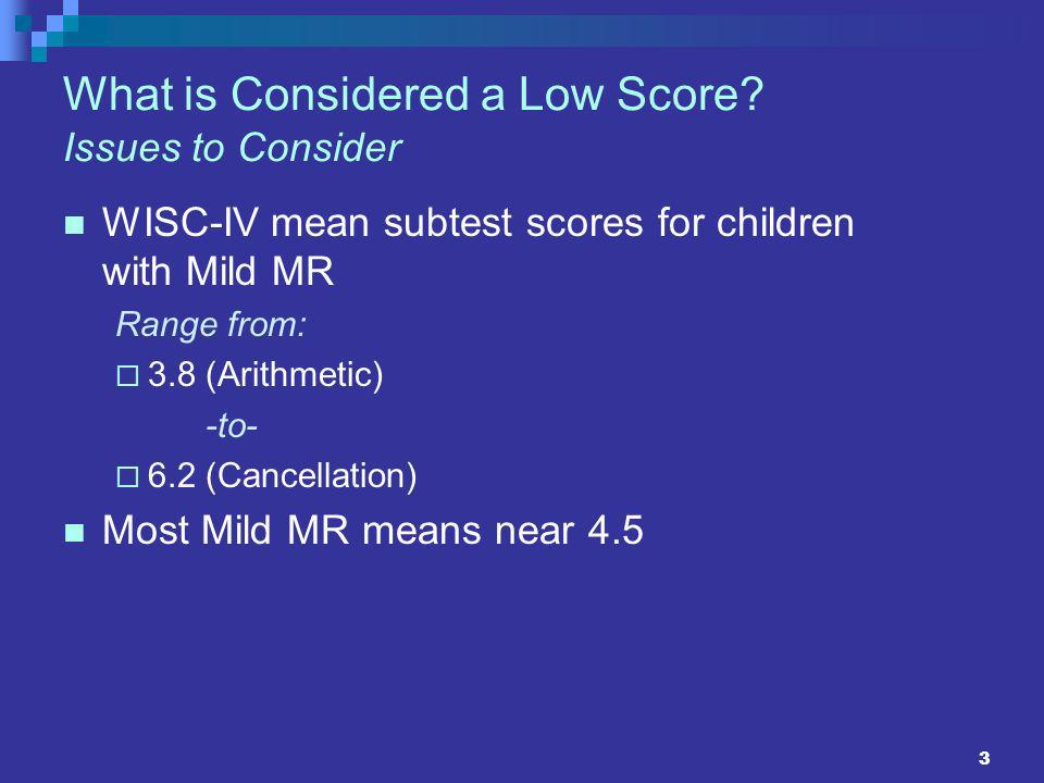 3 What is Considered a Low Score? Issues to Consider WISC-IV mean subtest scores for children with Mild MR Range from: 3.8 (Arithmetic) -to- 6.2 (Canc