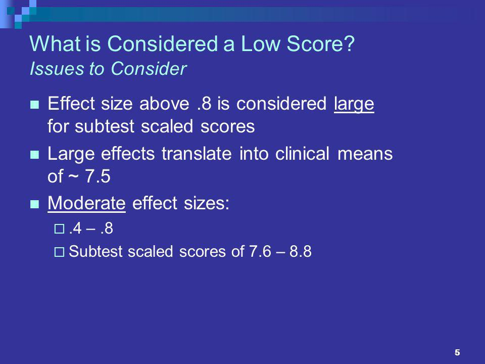 5 What is Considered a Low Score? Issues to Consider Effect size above.8 is considered large for subtest scaled scores Large effects translate into cl